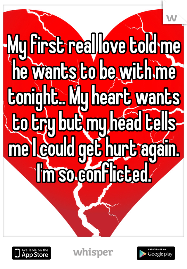 My first real love told me he wants to be with me tonight.. My heart wants to try but my head tells me I could get hurt again. I'm so conflicted.