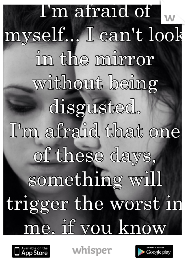 I'm afraid of myself... I can't look in the mirror without being disgusted.  I'm afraid that one of these days, something will trigger the worst in me, if you know what I mean.