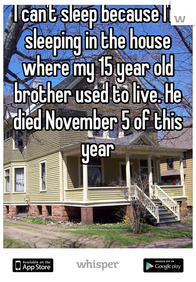 I can't sleep because I'm sleeping in the house where my 15 year old brother used to live. He died November 5 of this year