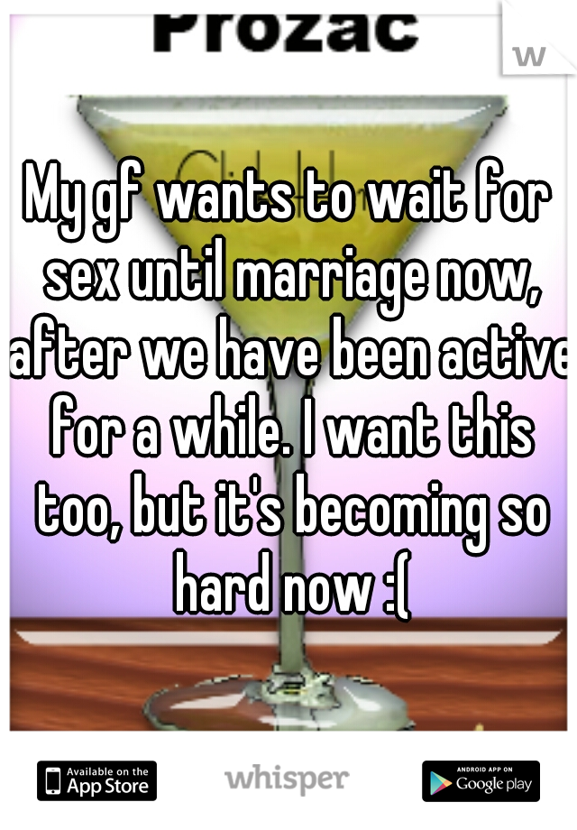 My gf wants to wait for sex until marriage now, after we have been active for a while. I want this too, but it's becoming so hard now :(