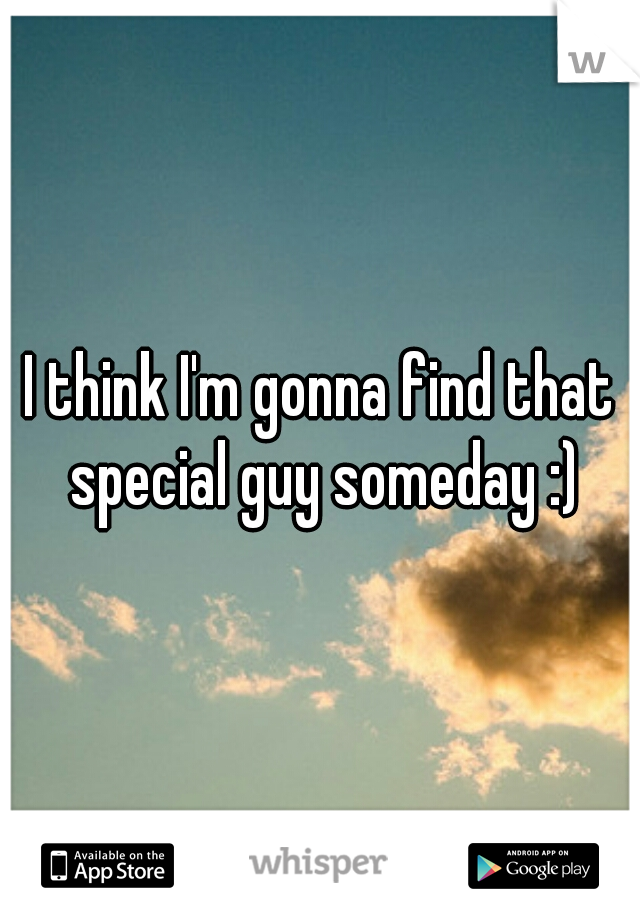 I think I'm gonna find that special guy someday :)