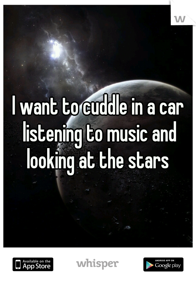 I want to cuddle in a car listening to music and looking at the stars