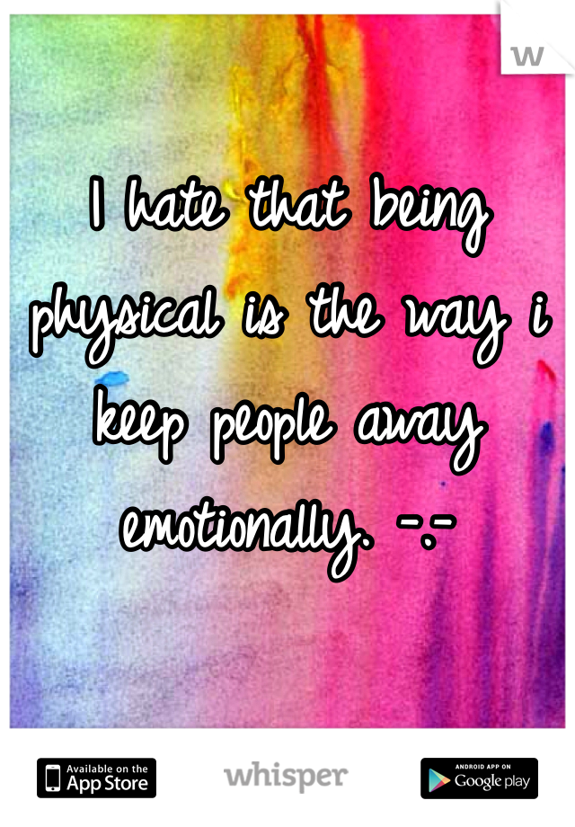 I hate that being physical is the way i keep people away emotionally. -.-