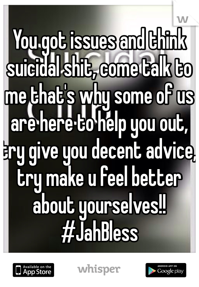 You got issues and think suicidal shit, come talk to me that's why some of us are here to help you out, try give you decent advice, try make u feel better about yourselves!!  #JahBless