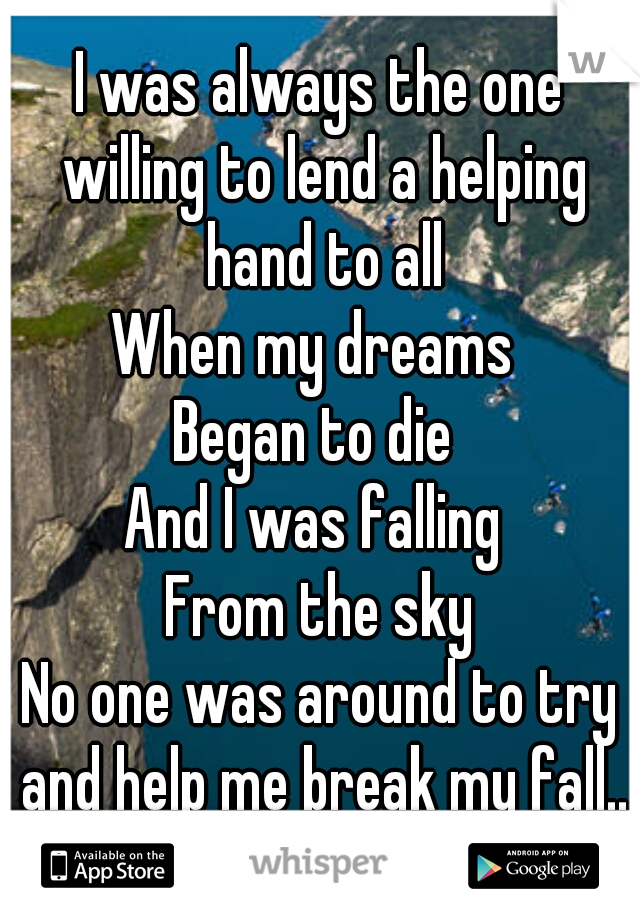 I was always the one willing to lend a helping hand to all  When my dreams  Began to die  And I was falling  From the sky  No one was around to try and help me break my fall...
