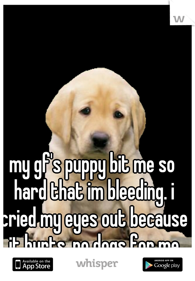 my gf's puppy bit me so hard that im bleeding. i cried my eyes out because it hurts. no dogs for me ever.