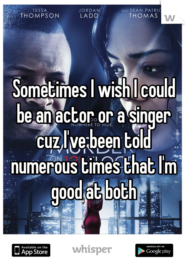 Sometimes I wish I could be an actor or a singer cuz I've been told numerous times that I'm good at both