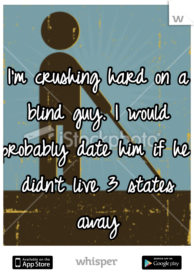 I'm crushing hard on a blind guy. I would probably date him if he didn't live 3 states away