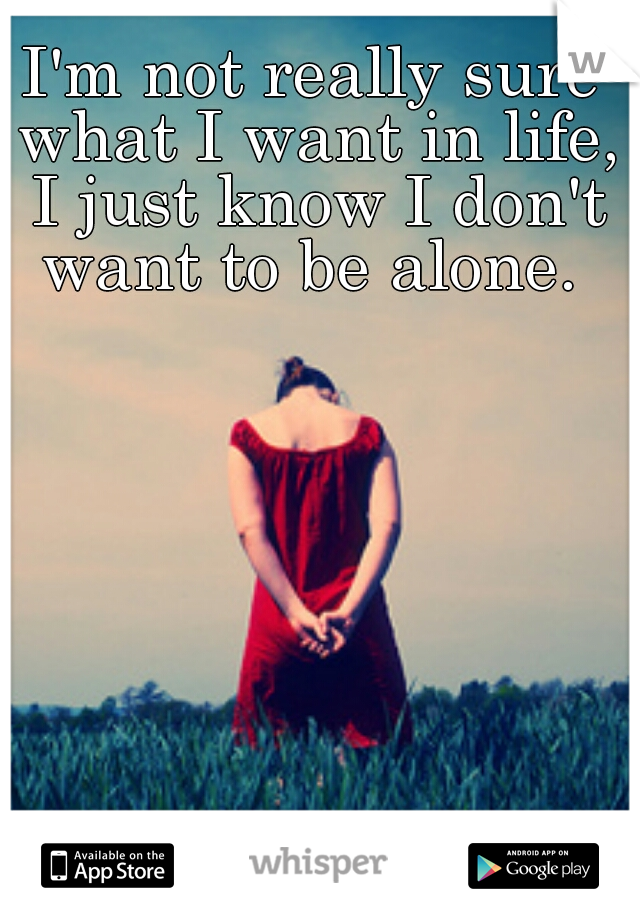 I'm not really sure what I want in life, I just know I don't want to be alone.