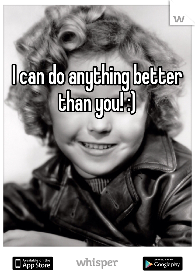 I can do anything better than you! :)