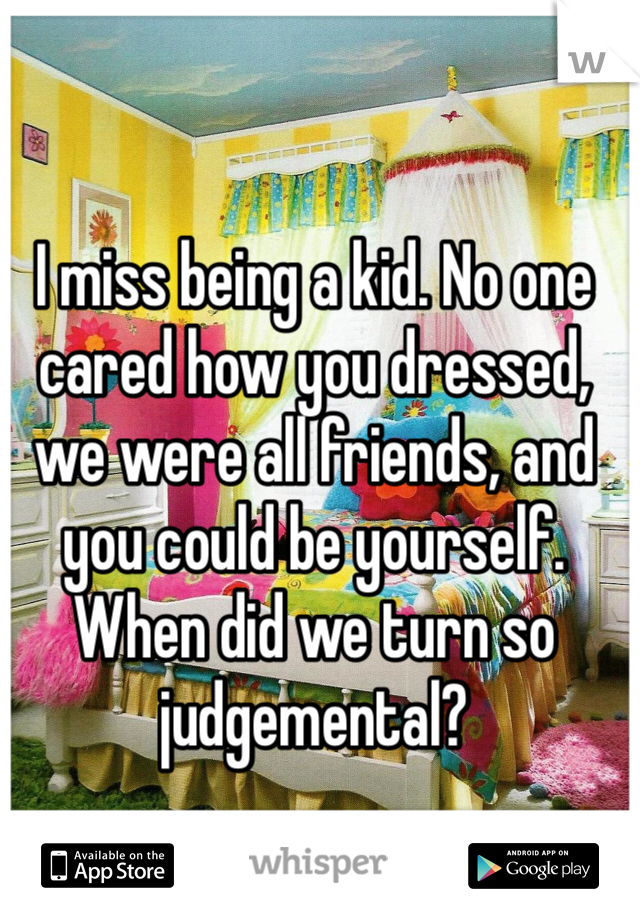 I miss being a kid. No one cared how you dressed, we were all friends, and you could be yourself. When did we turn so judgemental?