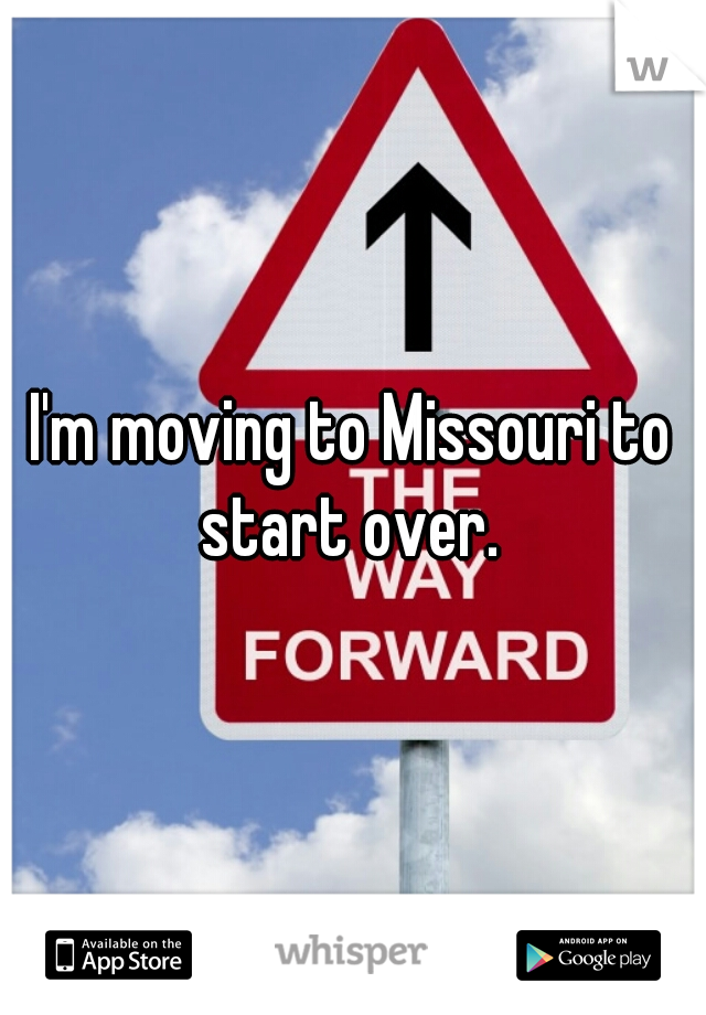 I'm moving to Missouri to start over.