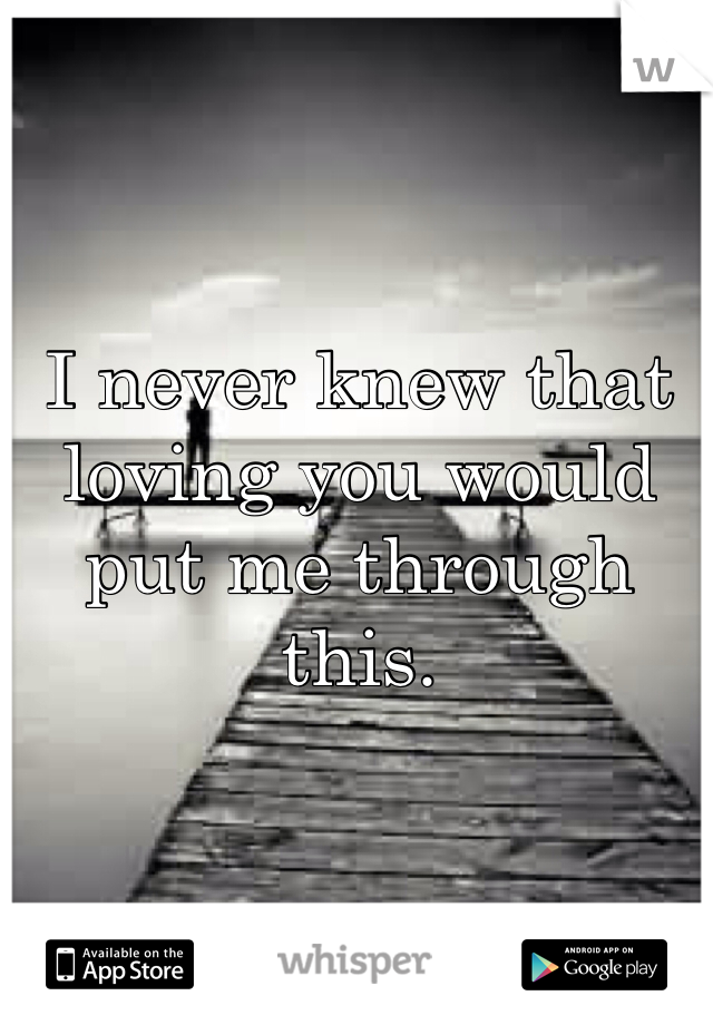 I never knew that loving you would put me through this.