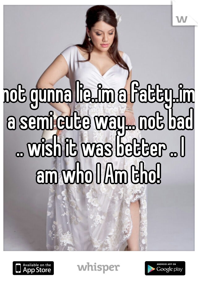 not gunna lie..im a fatty..im a semi cute way... not bad .. wish it was better .. I am who I Am tho!