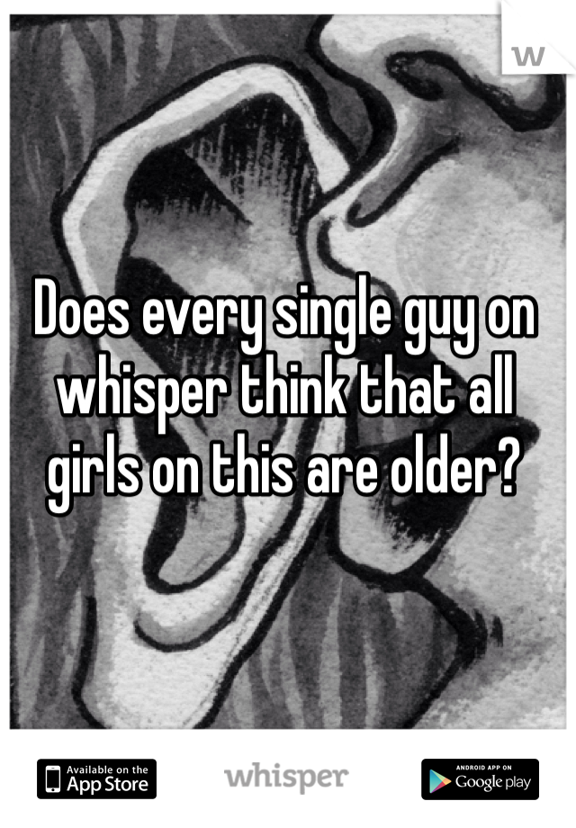 Does every single guy on whisper think that all girls on this are older?