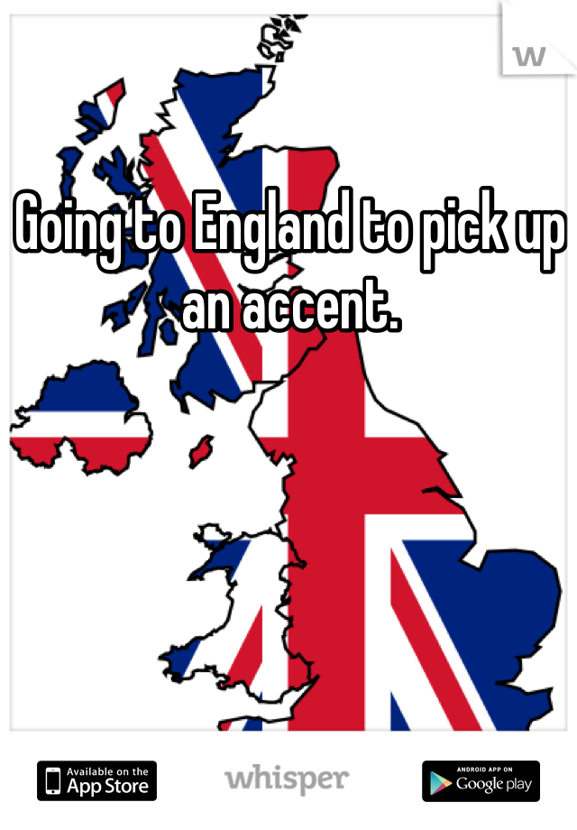 Going to England to pick up an accent.