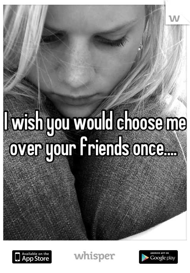 I wish you would choose me over your friends once....