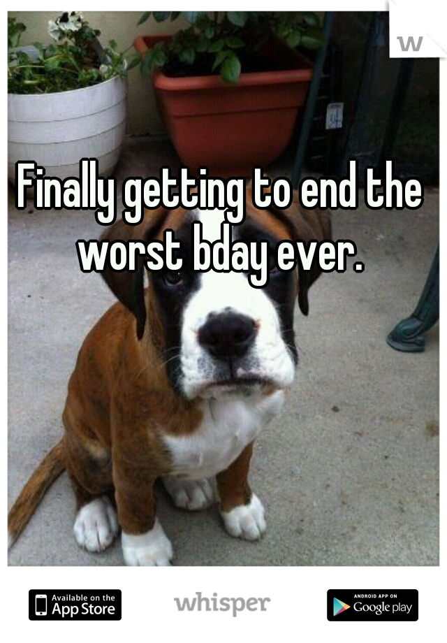 Finally getting to end the worst bday ever.