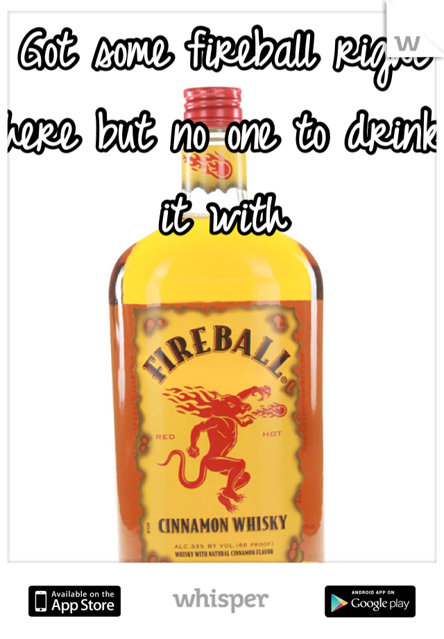 Got some fireball right here but no one to drink it with