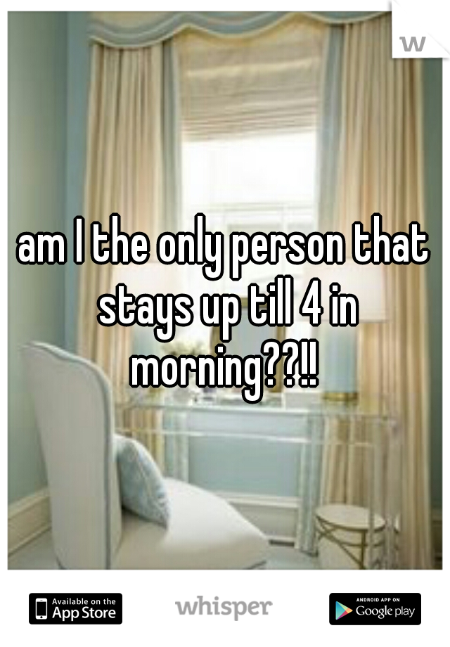 am I the only person that stays up till 4 in morning??!!