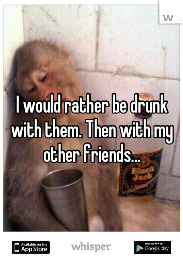 I would rather be drunk with them. Then with my other friends...