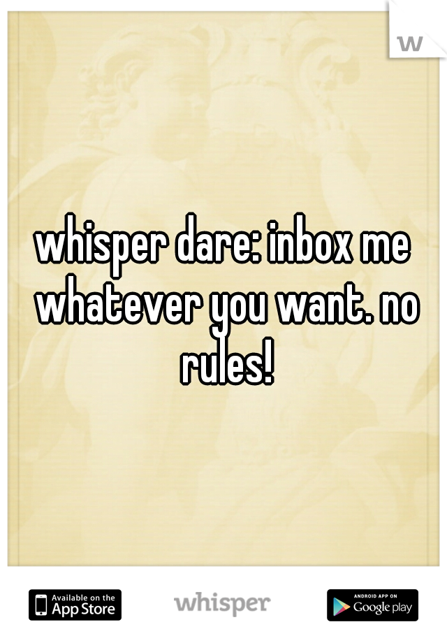 whisper dare: inbox me whatever you want. no rules!