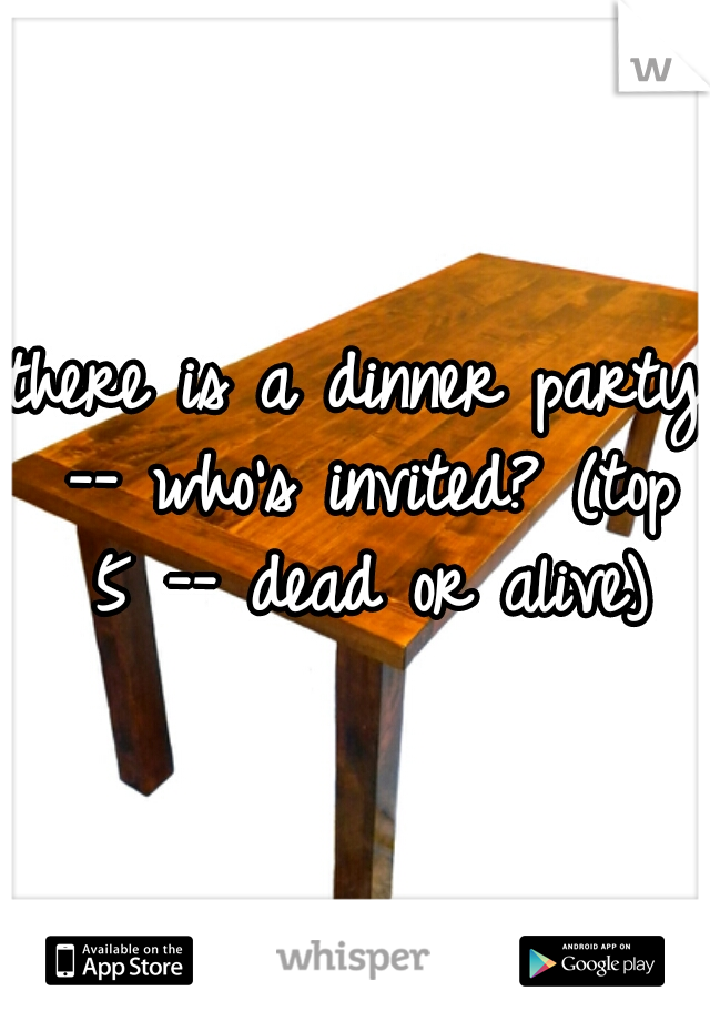 there is a dinner party -- who's invited? (top 5 -- dead or alive)