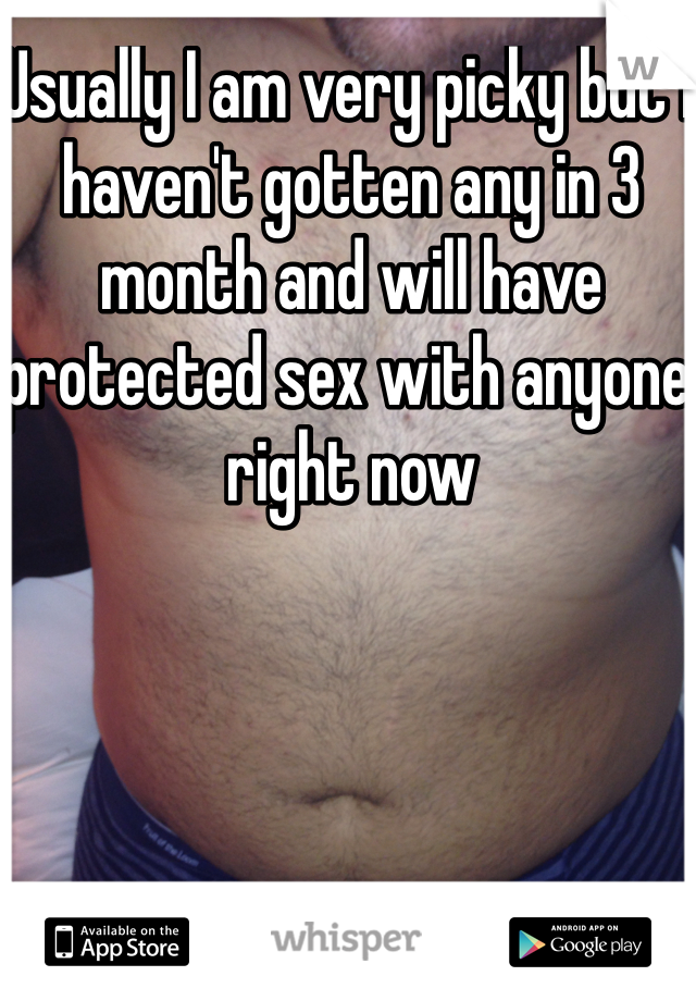 Usually I am very picky but I haven't gotten any in 3 month and will have protected sex with anyone right now