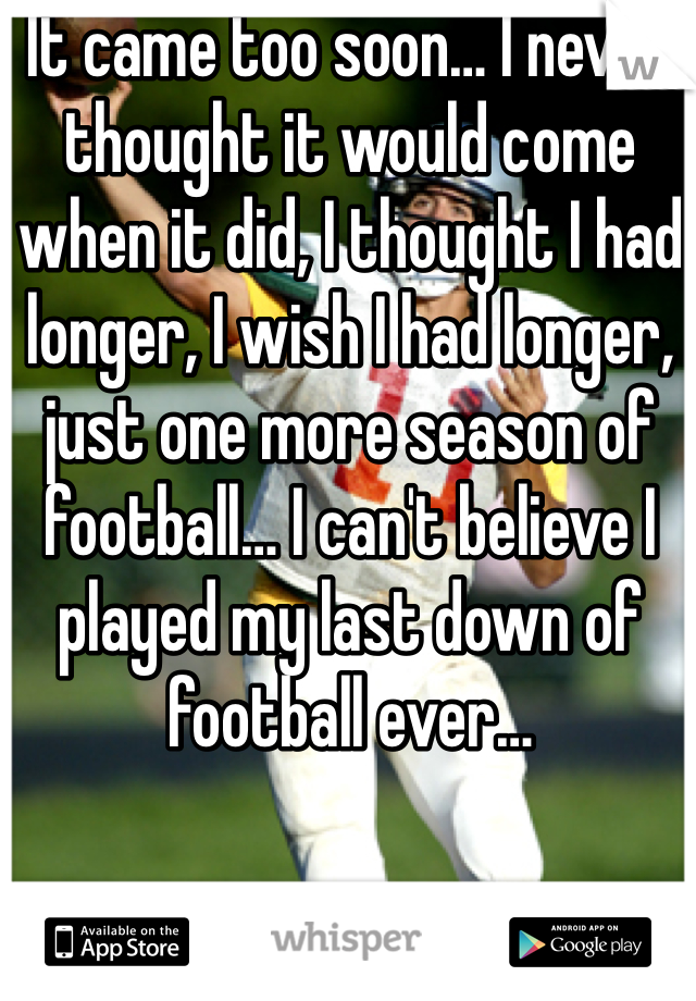 It came too soon… I never thought it would come when it did, I thought I had longer, I wish I had longer, just one more season of football… I can't believe I played my last down of football ever…