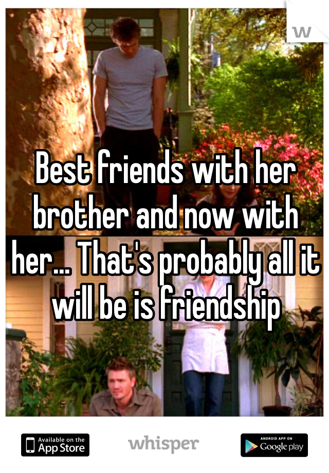 Best friends with her brother and now with her... That's probably all it will be is friendship