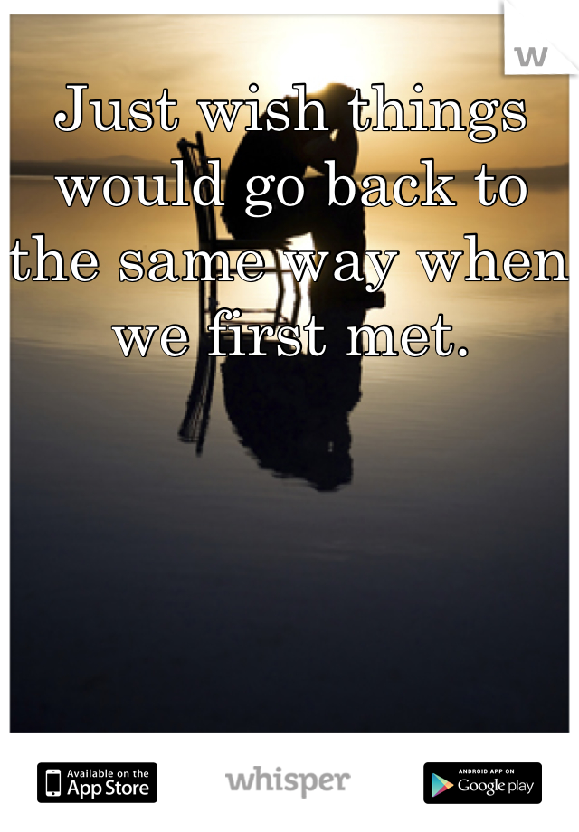 Just wish things would go back to the same way when we first met.