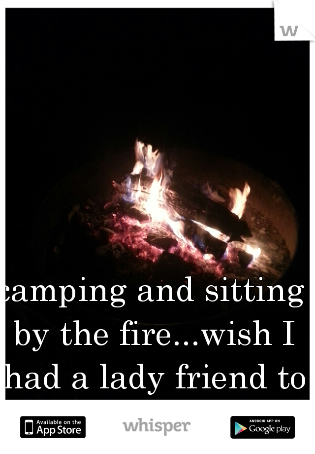 camping and sitting by the fire...wish I had a lady friend to snuggle with later