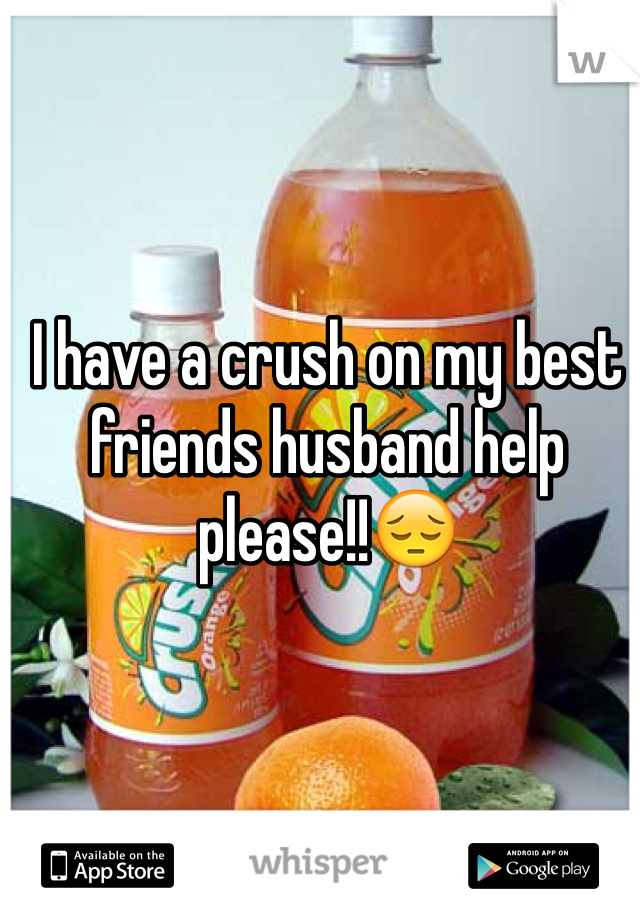 I have a crush on my best friends husband help please!!😔