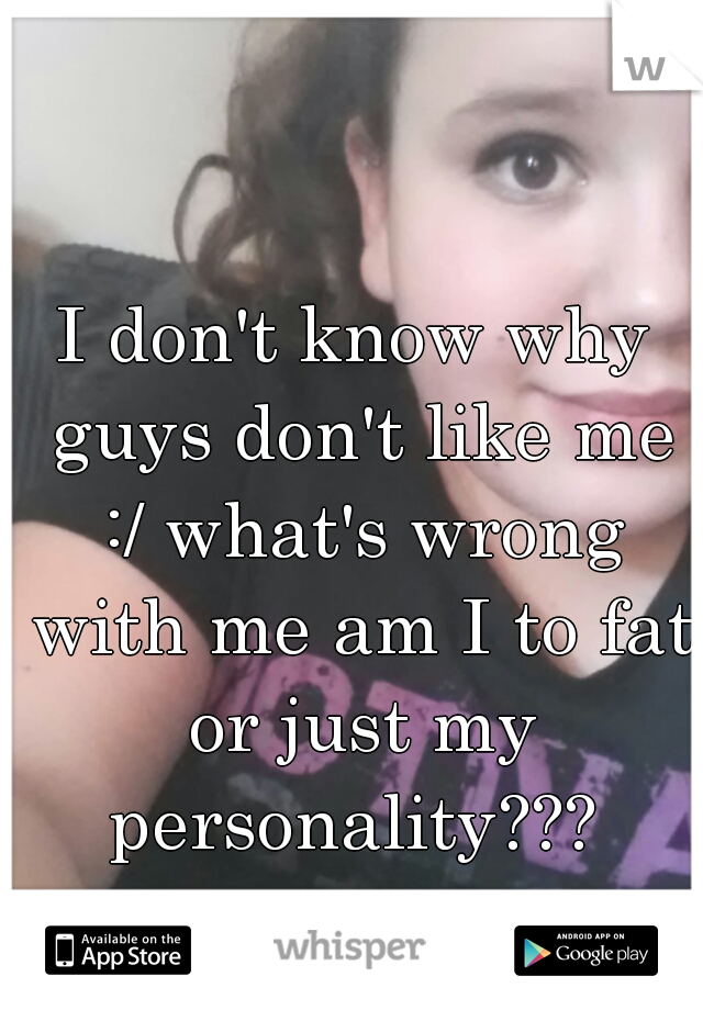 I don't know why guys don't like me :/ what's wrong with me am I to fat or just my personality???