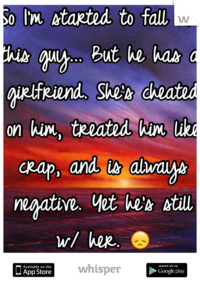 So I'm started to fall for this guy... But he has a girlfriend. She's cheated on him, treated him like crap, and is always negative. Yet he's still w/ her. 😞