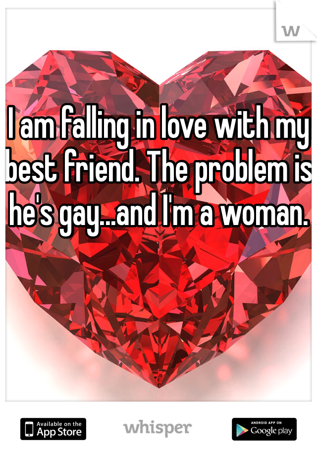 I am falling in love with my best friend. The problem is he's gay...and I'm a woman.