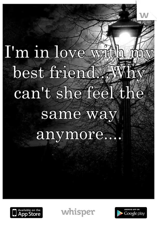 I'm in love with my best friend...Why can't she feel the same way anymore....