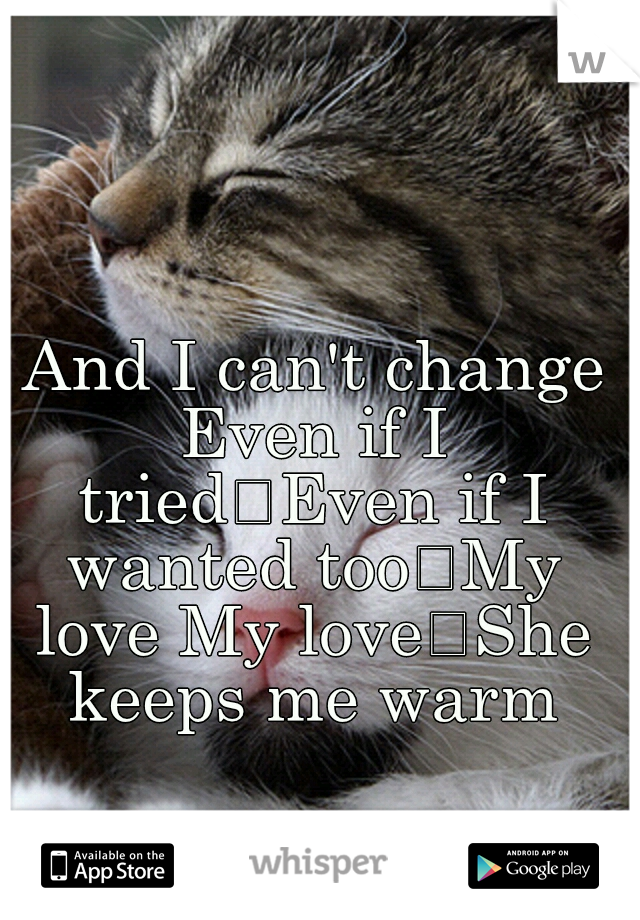 And I can't change Even if I tried Even if I wanted too My love My love She keeps me warm