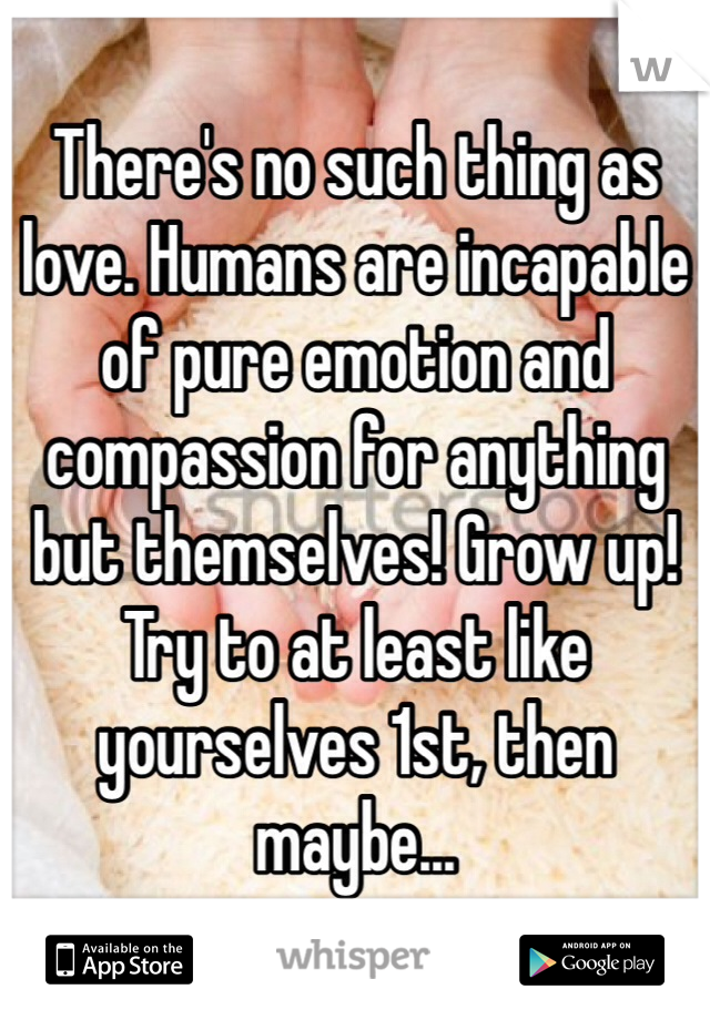 There's no such thing as love. Humans are incapable of pure emotion and compassion for anything but themselves! Grow up! Try to at least like yourselves 1st, then maybe...