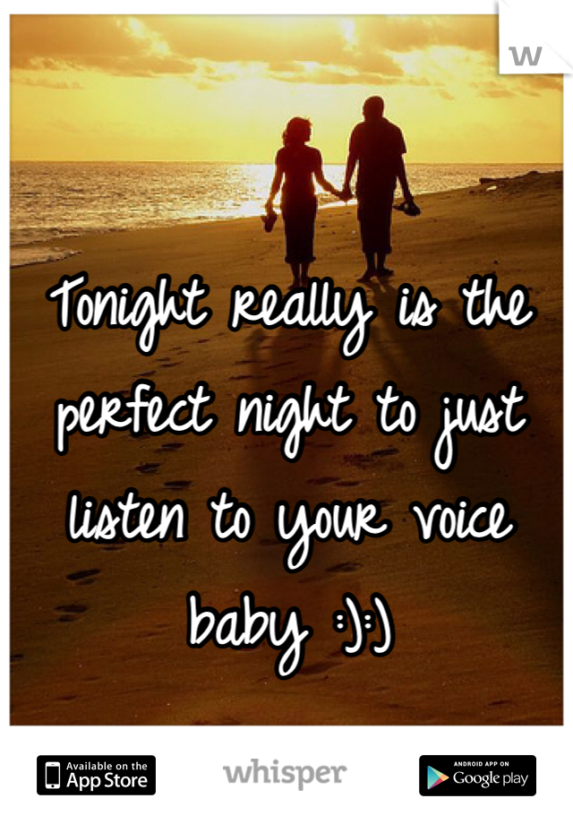 Tonight really is the perfect night to just listen to your voice baby :):)