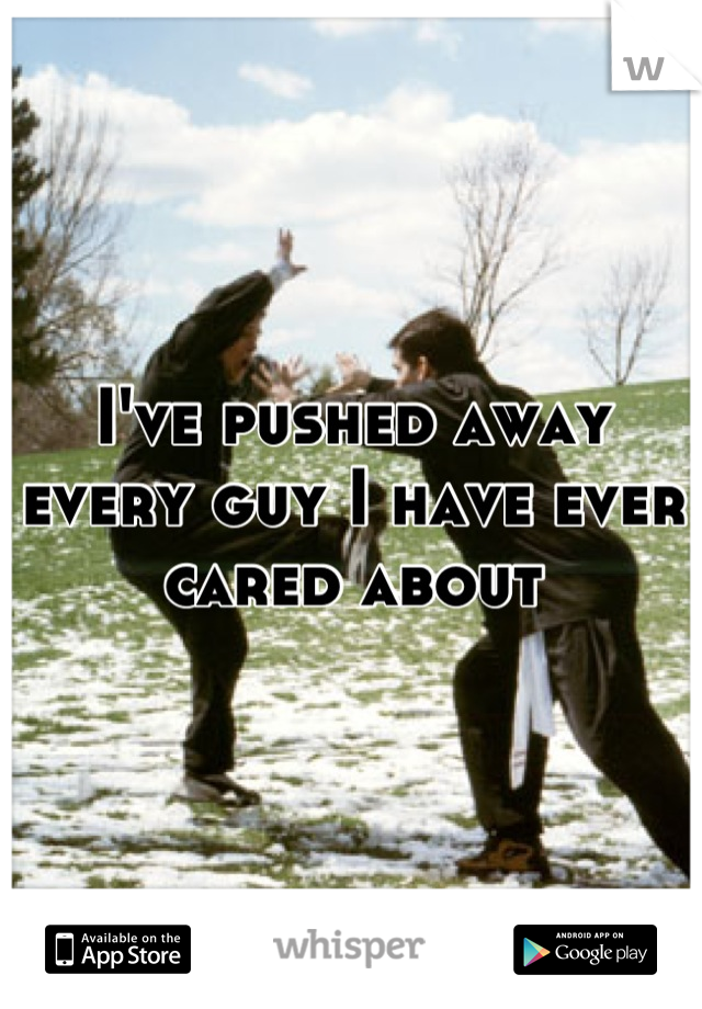 I've pushed away every guy I have ever cared about
