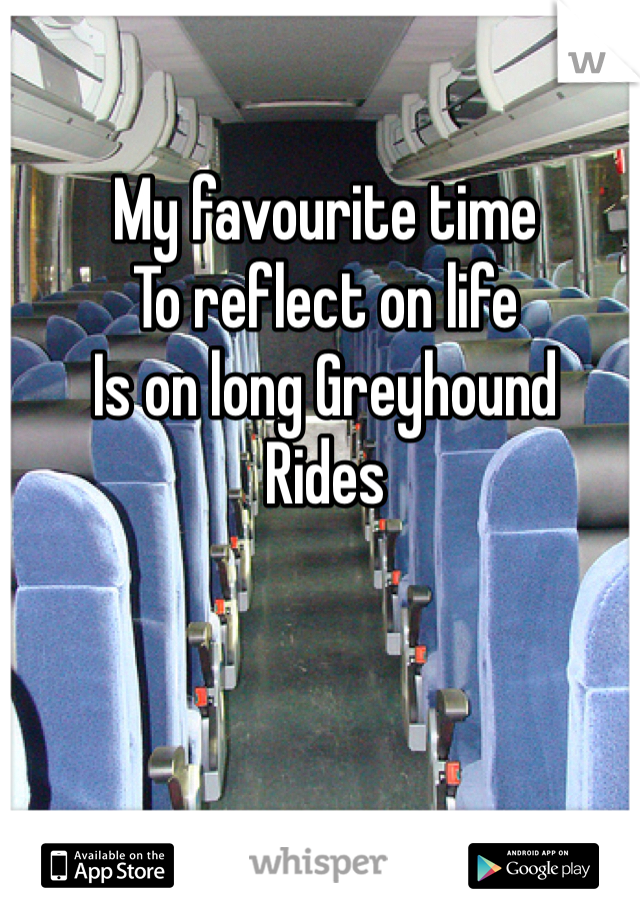 My favourite time To reflect on life Is on long Greyhound Rides