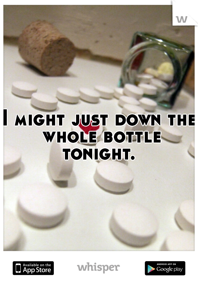 I might just down the whole bottle tonight.