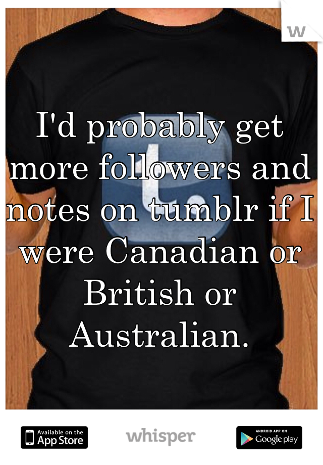 I'd probably get more followers and notes on tumblr if I were Canadian or British or Australian.