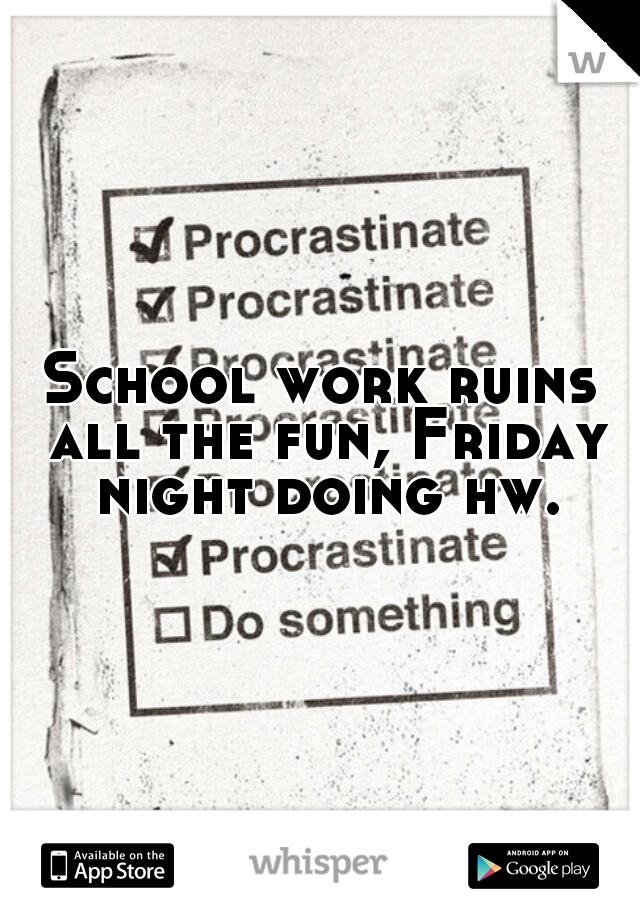 School work ruins all the fun, Friday night doing hw.