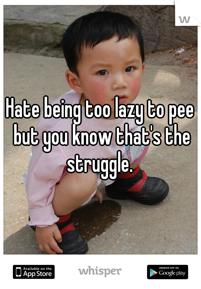 Hate being too lazy to pee but you know that's the struggle.