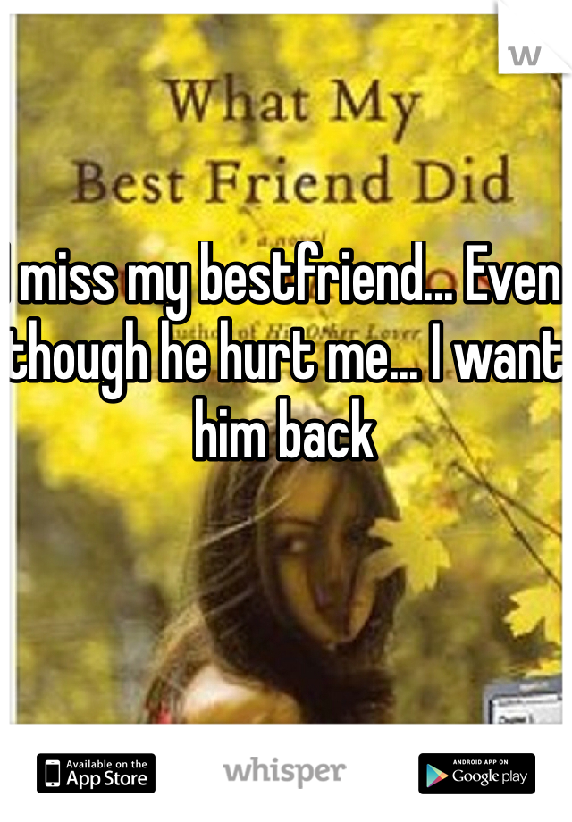 I miss my bestfriend... Even though he hurt me... I want him back