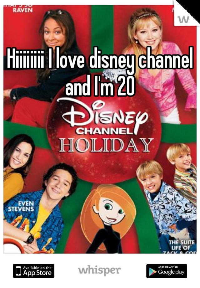 Hiiiiiiii I love disney channel and I'm 20