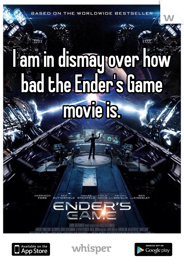I am in dismay over how bad the Ender's Game movie is.