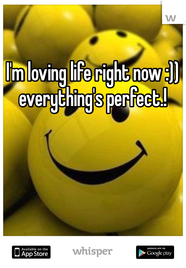 I'm loving life right now :)) everything's perfect.!
